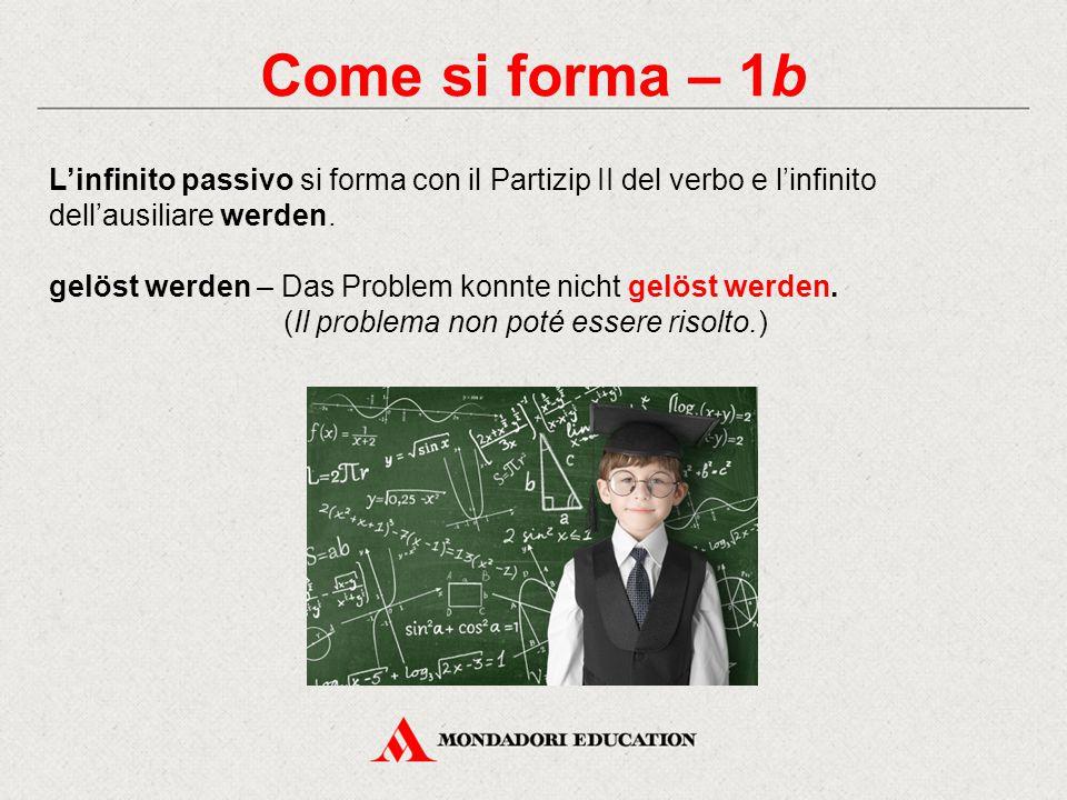Come si forma – 1b L'infinito passivo si forma con il Partizip II del verbo e l'infinito dell'ausiliare werden.