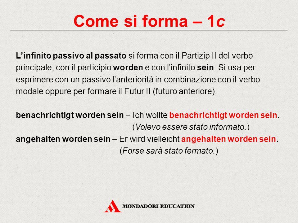 Come si forma – 1c L'infinito passivo al passato si forma con il Partizip II del verbo principale, con il participio worden e con l'infinito sein.