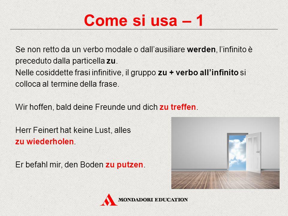 Come si usa – 1 Se non retto da un verbo modale o dall'ausiliare werden, l'infinito è preceduto dalla particella zu.