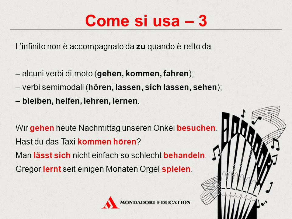 Come si usa – 3 L'infinito non è accompagnato da zu quando è retto da – alcuni verbi di moto (gehen, kommen, fahren); – verbi semimodali (hören, lassen, sich lassen, sehen); – bleiben, helfen, lehren, lernen.
