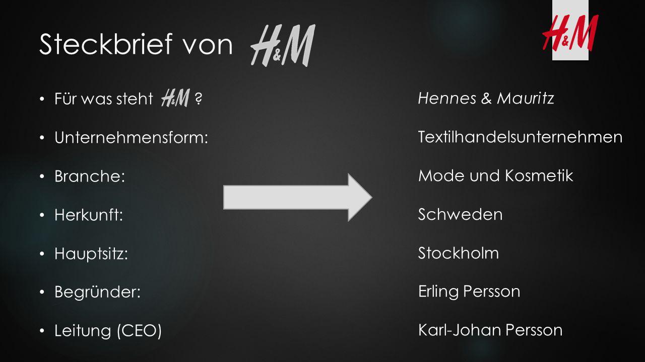 Steckbrief von Für was steht ? Unternehmensform: Branche: Herkunft: Hauptsitz: Begründer: Leitung (CEO) Hennes & Mauritz Textilhandelsunternehmen Mode