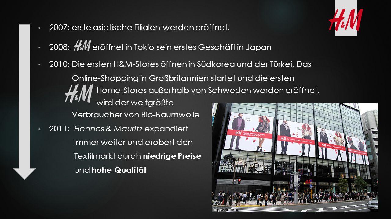2007: erste asiatische Filialen werden eröffnet. 2008: eröffnet in Tokio sein erstes Geschäft in Japan 2010: Die ersten H&M-Stores öffnen in Südkorea