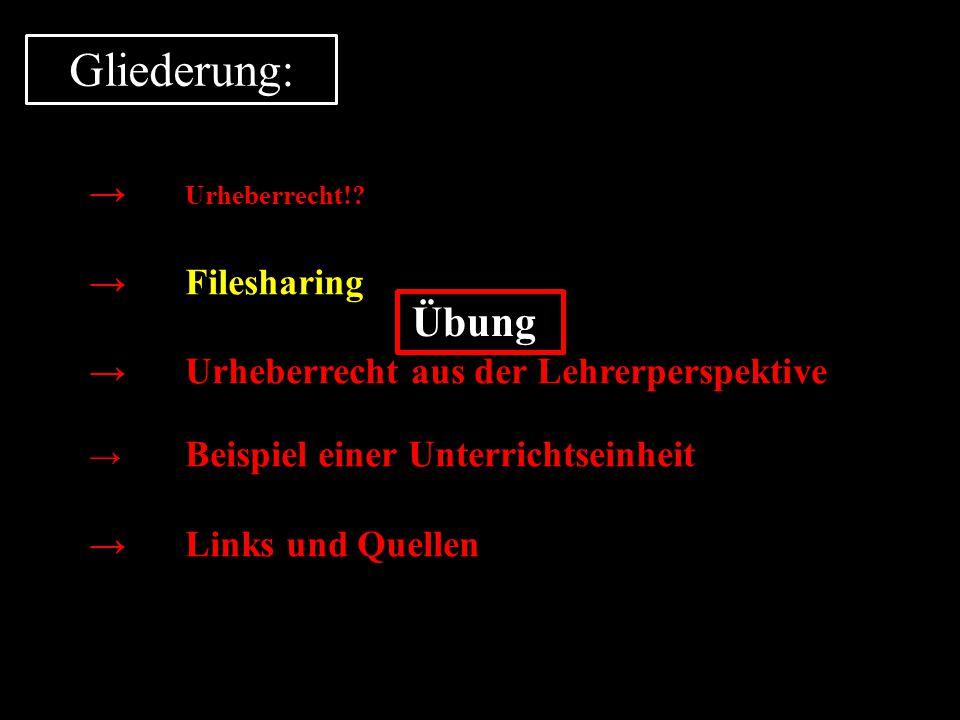 Gliederung: → Urheberrecht!? →Filesharing →Urheberrecht aus der Lehrerperspektive → Beispiel einer Unterrichtseinheit →Links und Quellen Übung