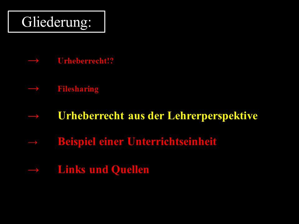 Gliederung: → Urheberrecht!? → Filesharing →Urheberrecht aus der Lehrerperspektive → Beispiel einer Unterrichtseinheit →Links und Quellen