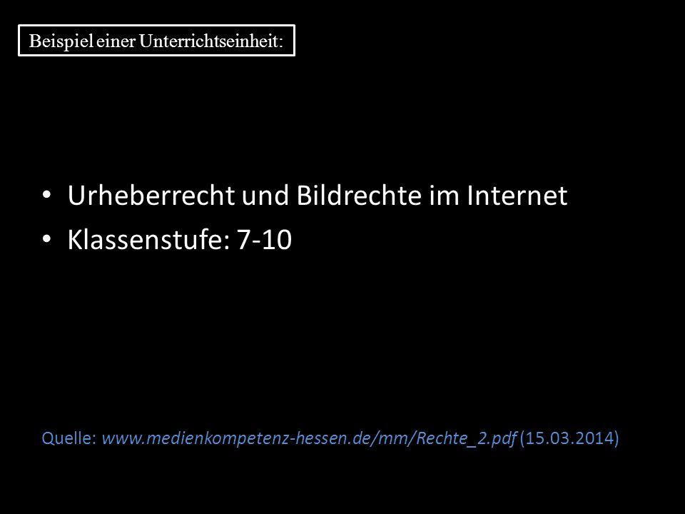 Urheberrecht und Bildrechte im Internet Klassenstufe: 7-10 Quelle: www.medienkompetenz-hessen.de/mm/Rechte_2.pdf (15.03.2014) Beispiel einer Unterrich