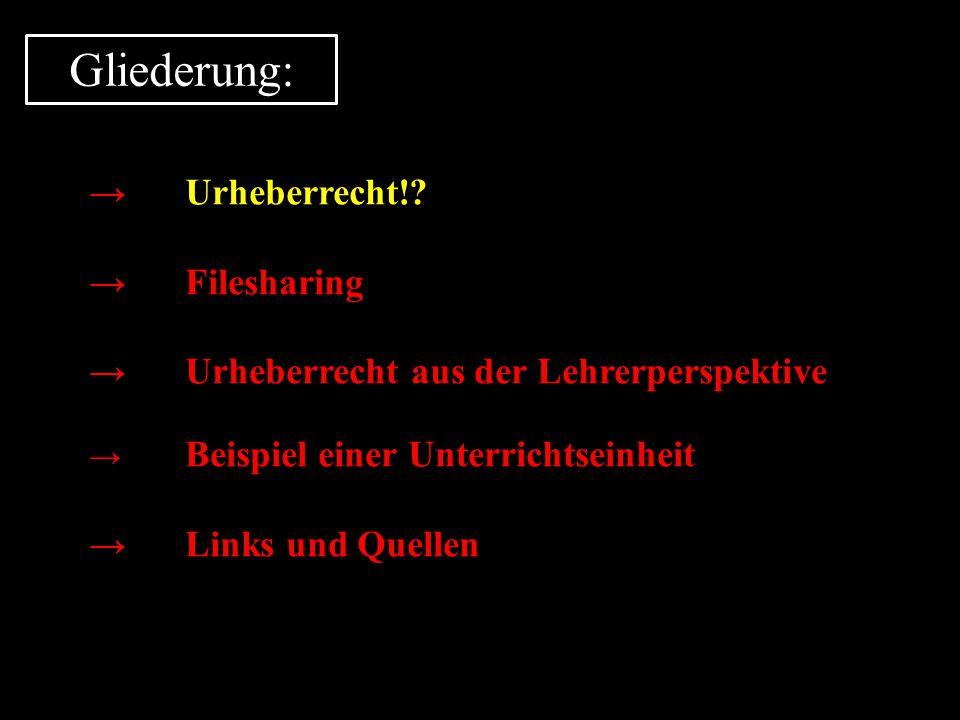 Gliederung: →Urheberrecht!? →Filesharing →Urheberrecht aus der Lehrerperspektive → Beispiel einer Unterrichtseinheit →Links und Quellen