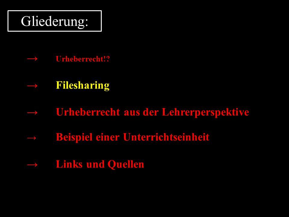Gliederung: → Urheberrecht!? →Filesharing →Urheberrecht aus der Lehrerperspektive → Beispiel einer Unterrichtseinheit →Links und Quellen
