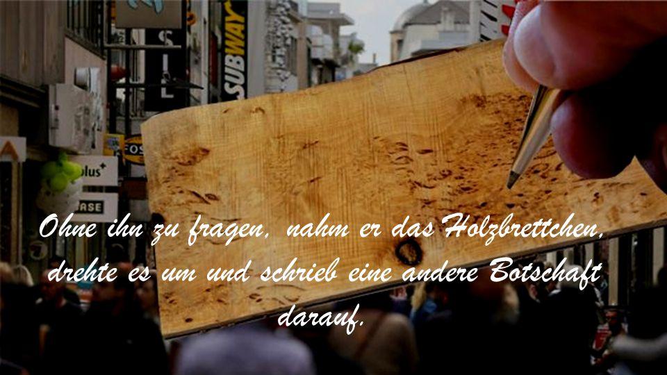 Ohne ihn zu fragen, nahm er das Holzbrettchen, drehte es um und schrieb eine andere Botschaft darauf.