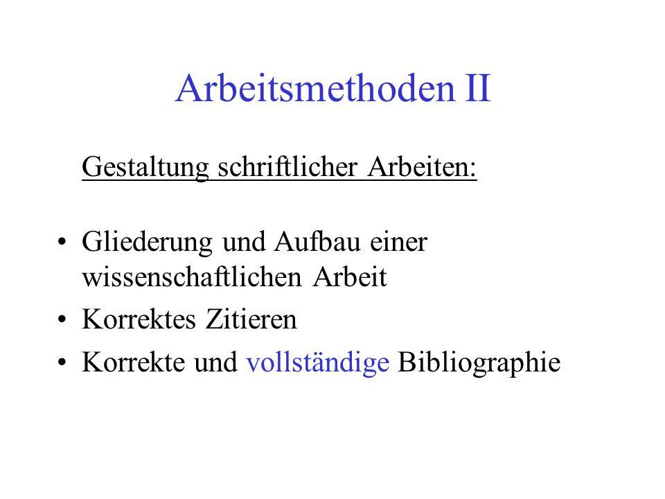 Arbeitsmethoden II Gestaltung schriftlicher Arbeiten: Gliederung und Aufbau einer wissenschaftlichen Arbeit Korrektes Zitieren Korrekte und vollständige Bibliographie