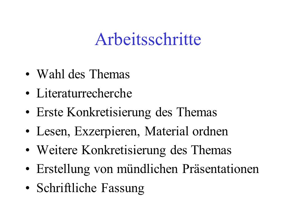 Arbeitsschritte Wahl des Themas Literaturrecherche Erste Konkretisierung des Themas Lesen, Exzerpieren, Material ordnen Weitere Konkretisierung des Th