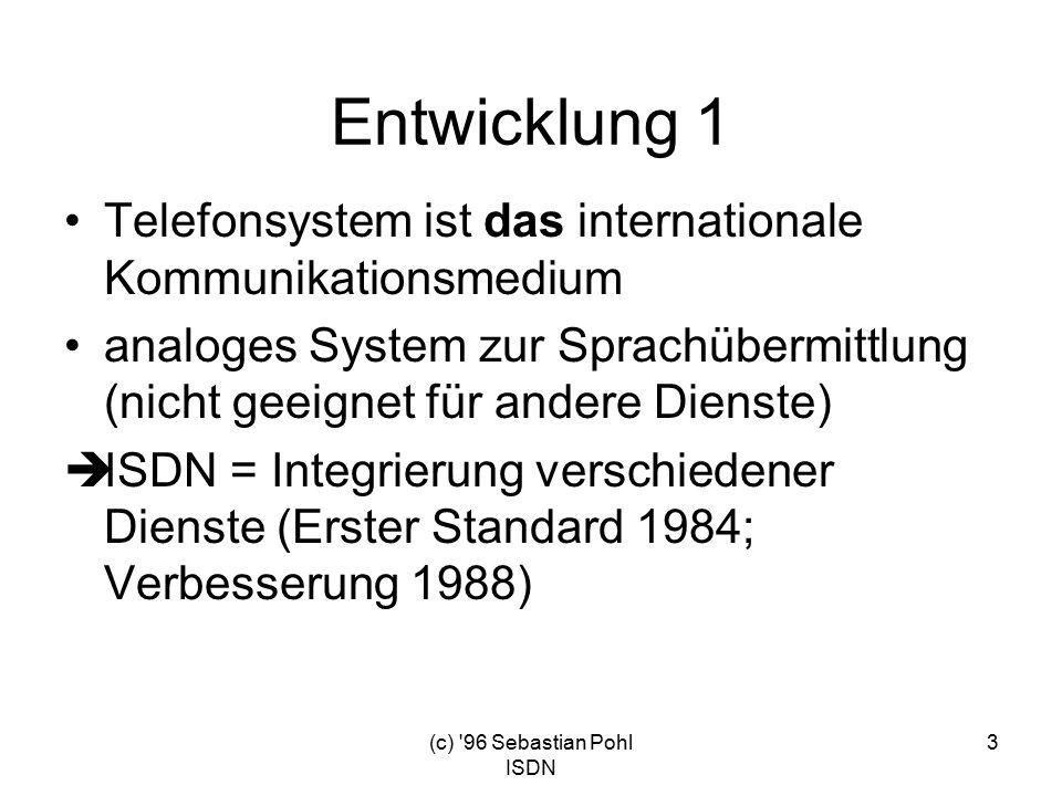 (c) 96 Sebastian Pohl ISDN 3 Entwicklung 1 Telefonsystem ist das internationale Kommunikationsmedium analoges System zur Sprachübermittlung (nicht geeignet für andere Dienste)  ISDN = Integrierung verschiedener Dienste (Erster Standard 1984; Verbesserung 1988)