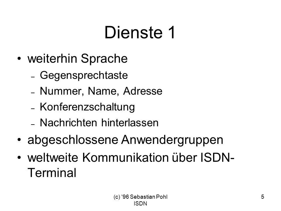 (c) 96 Sebastian Pohl ISDN 5 Dienste 1 weiterhin Sprache – Gegensprechtaste – Nummer, Name, Adresse – Konferenzschaltung – Nachrichten hinterlassen abgeschlossene Anwendergruppen weltweite Kommunikation über ISDN- Terminal