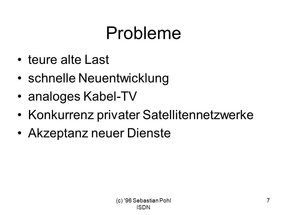 (c) 96 Sebastian Pohl ISDN 7 Probleme teure alte Last schnelle Neuentwicklung analoges Kabel-TV Konkurrenz privater Satellitennetzwerke Akzeptanz neuer Dienste