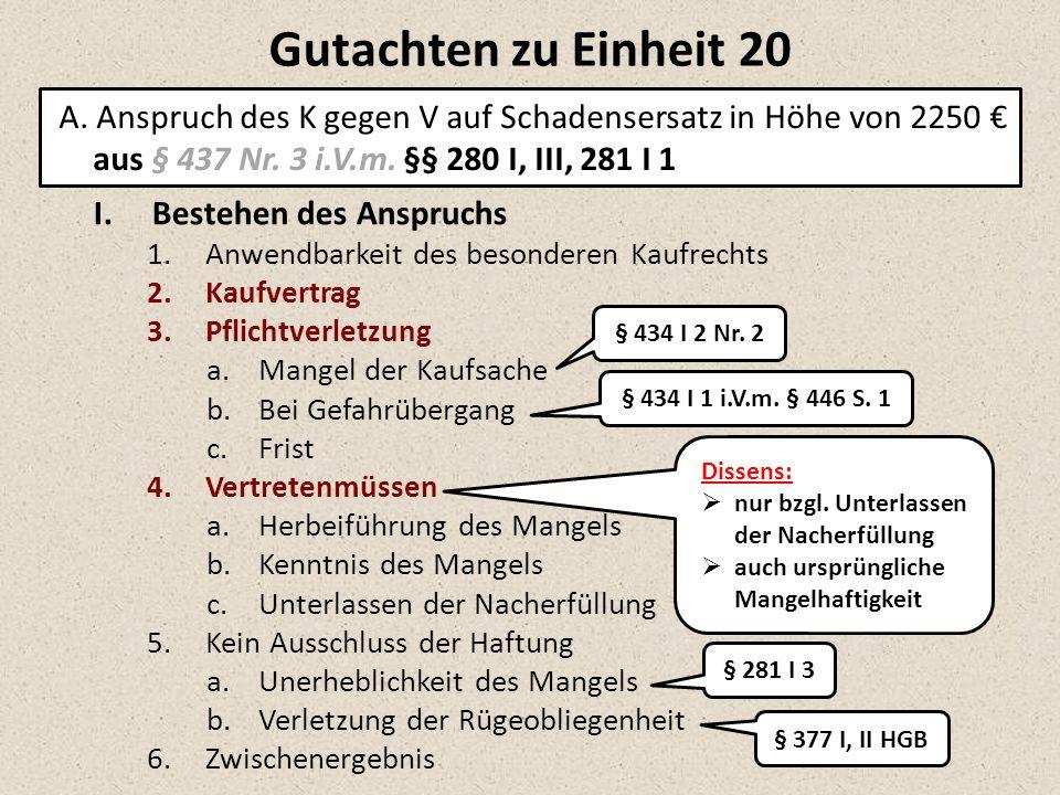 A. Anspruch des K gegen V auf Schadensersatz in Höhe von 2250 € aus § 437 Nr. 3 i.V.m. §§ 280 I, III, 281 I 1 I.Bestehen des Anspruchs 1.Anwendbarkeit