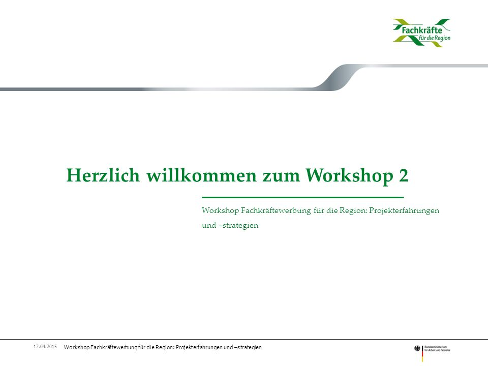 Herzlich willkommen zum Workshop 2 Workshop Fachkräftewerbung für die Region: Projekterfahrungen und –strategien 17.04.2015
