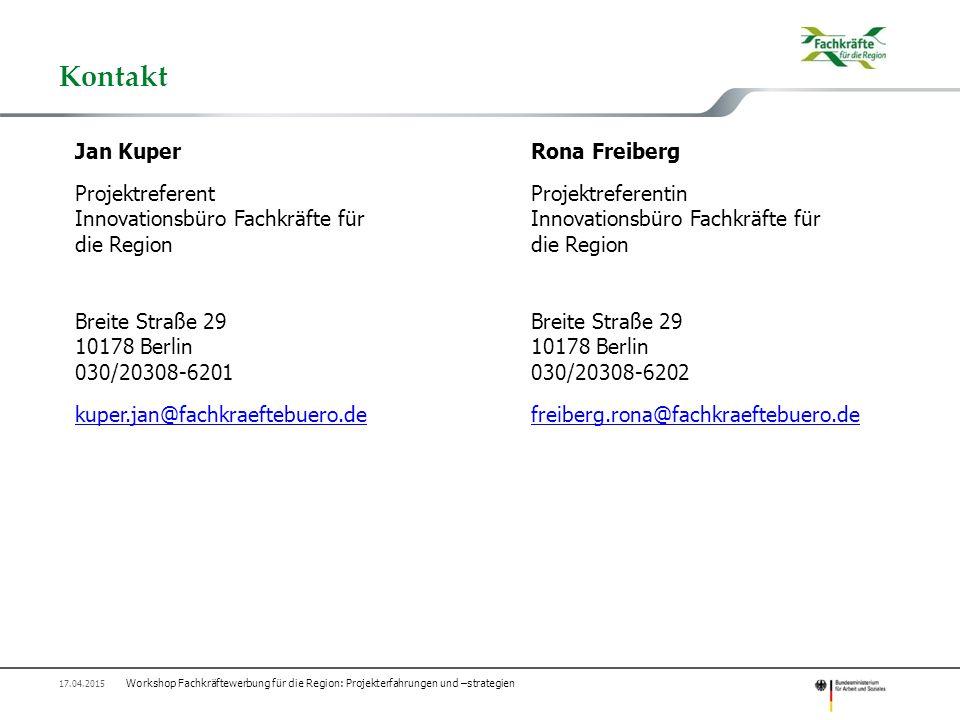 Kontakt Workshop Fachkräftewerbung für die Region: Projekterfahrungen und –strategien 17.04.2015 Jan KuperRona Freiberg Projektreferent Projektreferentin Innovationsbüro Fachkräfte für die Region Breite Straße 2910178 Berlin 030/20308-6201030/20308-6202 kuper.jan@fachkraeftebuero.dekuper.jan@fachkraeftebuero.de freiberg.rona@fachkraeftebuero.defreiberg.rona@fachkraeftebuero.de