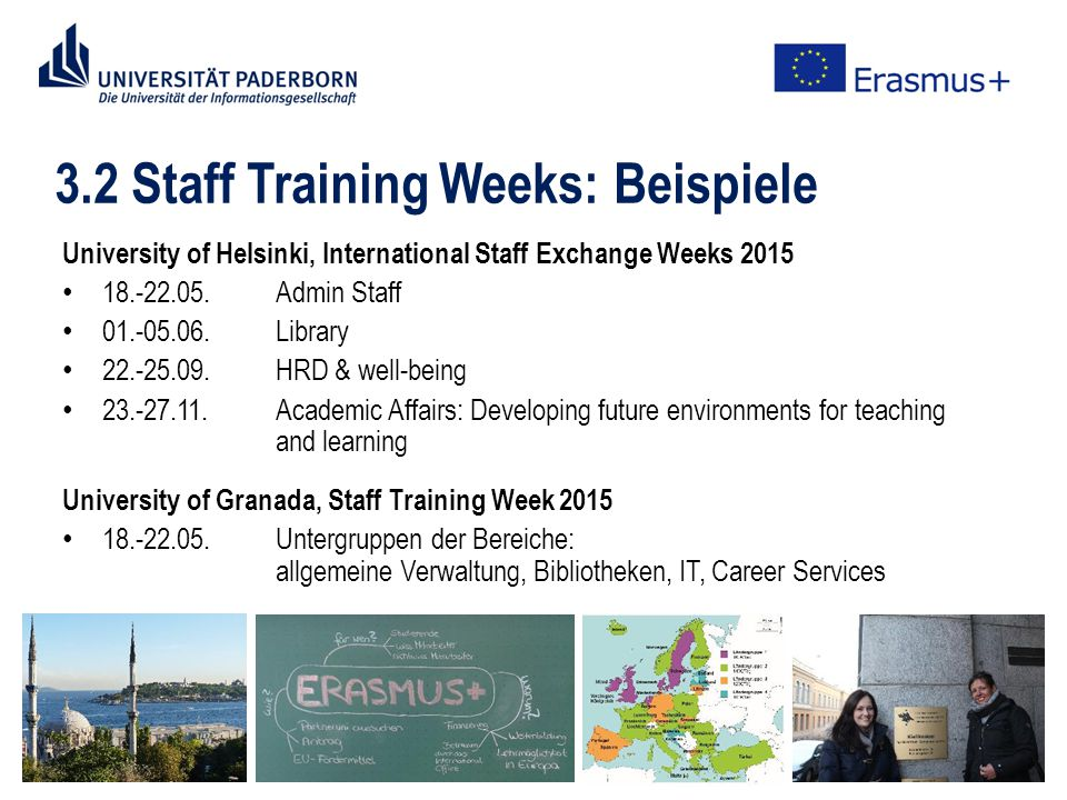 3.2 Staff Training Weeks: Beispiele University of Helsinki, International Staff Exchange Weeks Admin Staff Library HRD & well-being Academic Affairs: Developing future environments for teaching and learning University of Granada, Staff Training Week Untergruppen der Bereiche: allgemeine Verwaltung, Bibliotheken, IT, Career Services