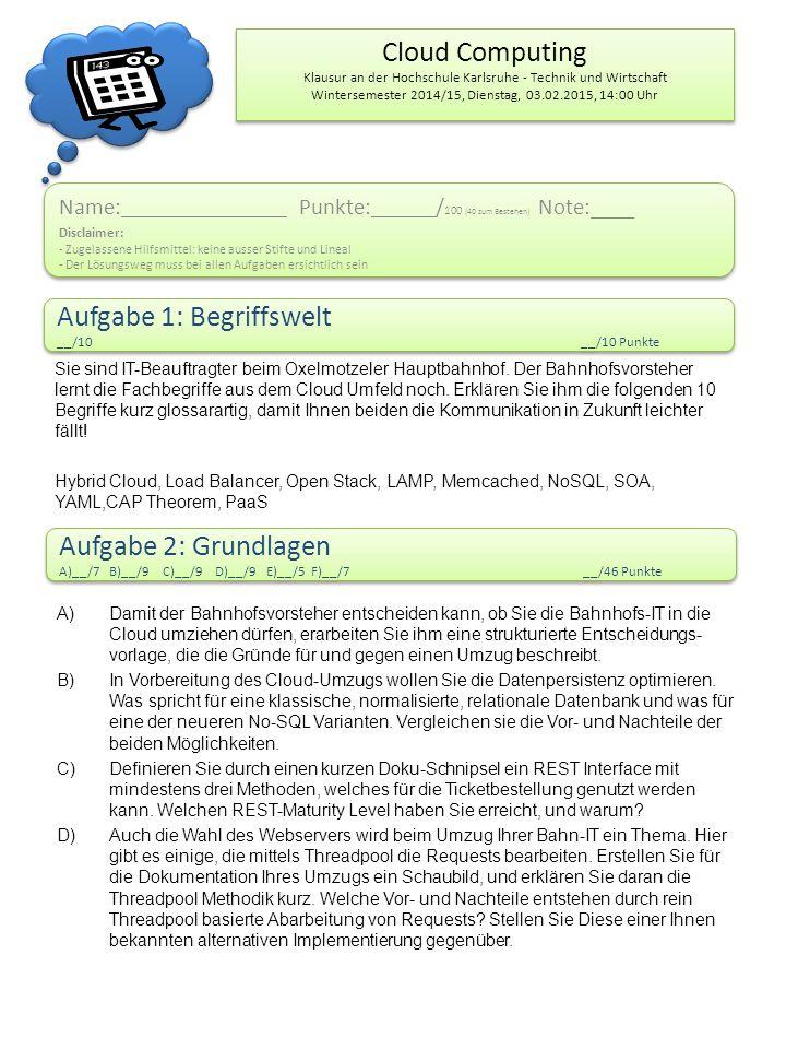 Cloud Computing Klausur an der Hochschule Karlsruhe - Technik und Wirtschaft Wintersemester 2014/15, Dienstag, 03.02.2015, 14:00 Uhr Name: ___________________ Punkte: ______ / 100 (40 zum Bestehen) Note:____ Disclaimer: - Zugelassene Hilfsmittel: keine ausser Stifte und Lineal - Der Lösungsweg muss bei allen Aufgaben ersichtlich sein Name: ___________________ Punkte: ______ / 100 (40 zum Bestehen) Note:____ Disclaimer: - Zugelassene Hilfsmittel: keine ausser Stifte und Lineal - Der Lösungsweg muss bei allen Aufgaben ersichtlich sein Aufgabe 1: Begriffswelt __/10__/10 Punkte Aufgabe 1: Begriffswelt __/10__/10 Punkte Aufgabe 2: Grundlagen A)__/7 B)__/9 C)__/9 D)__/9 E)__/5 F)__/7__/46 Punkte Aufgabe 2: Grundlagen A)__/7 B)__/9 C)__/9 D)__/9 E)__/5 F)__/7__/46 Punkte Sie sind IT-Beauftragter beim Oxelmotzeler Hauptbahnhof.