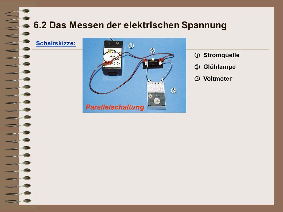 Parallelschaltung Schaltskizze: 6.2 Das Messen der elektrischen Spannung   Stromquelle   Glühlampe   Voltmeter