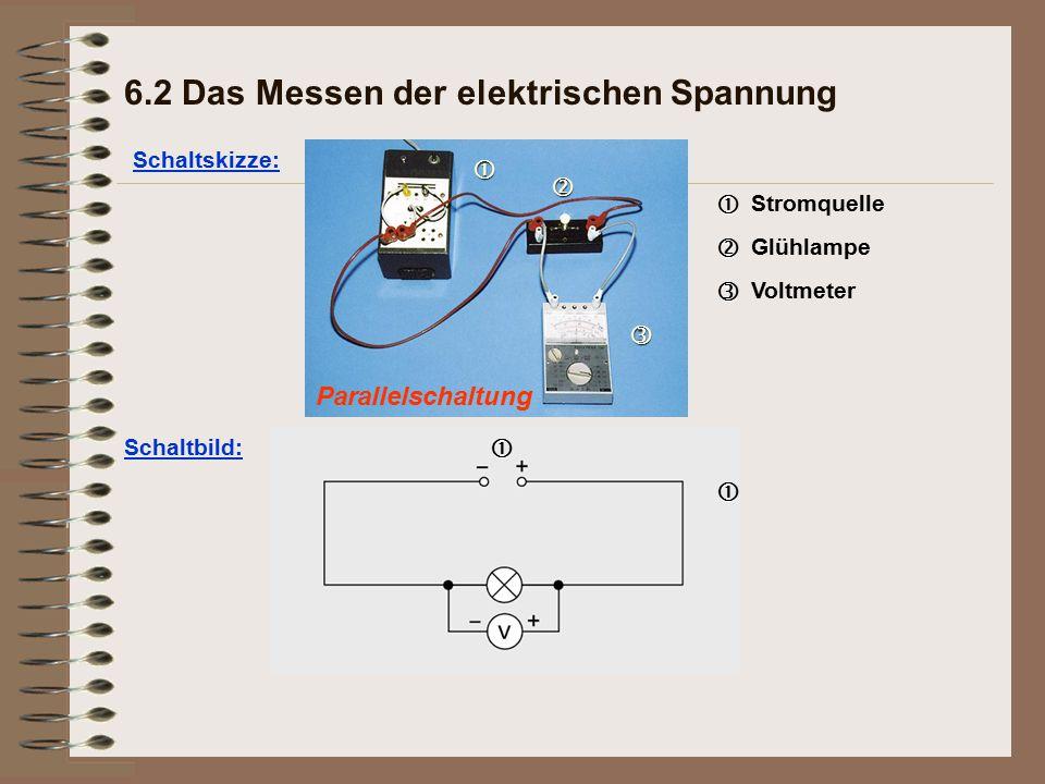 Parallelschaltung Schaltskizze: 6.2 Das Messen der elektrischen Spannung   Stromquelle   Glühlampe   Voltmeter Schaltbild: 