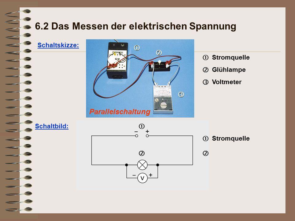 Parallelschaltung Schaltskizze: 6.2 Das Messen der elektrischen Spannung   Stromquelle   Glühlampe   Voltmeter Schaltbild:  Stromquelle 