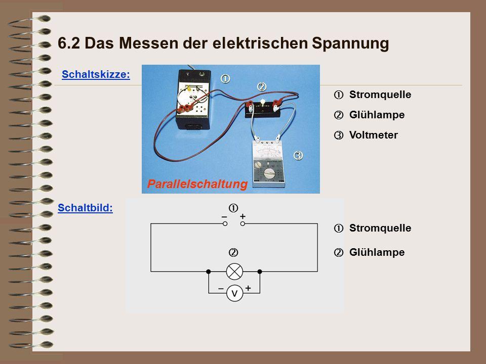 Parallelschaltung Schaltskizze: 6.2 Das Messen der elektrischen Spannung   Stromquelle   Glühlampe   Voltmeter Schaltbild:  Stromquelle  Glühlampe