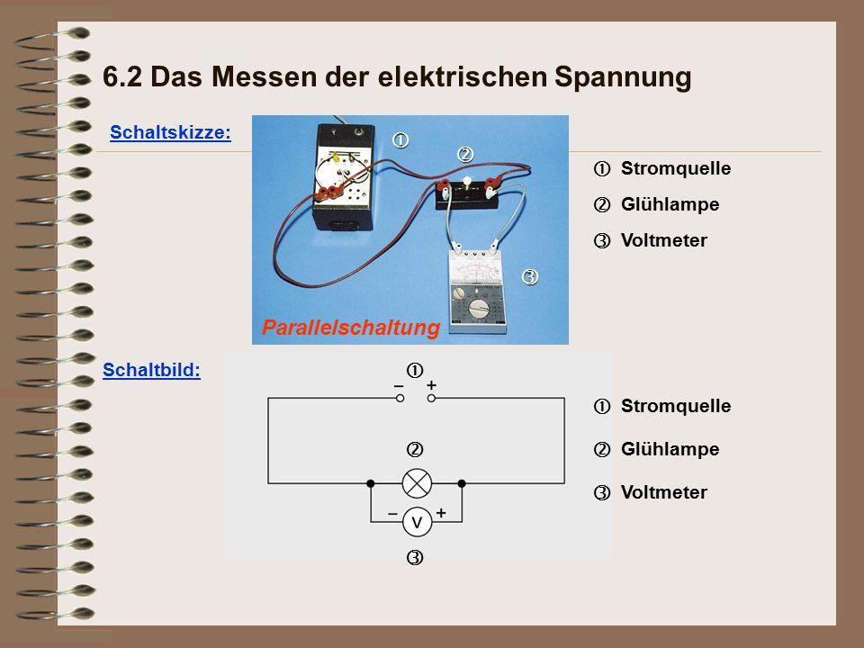 Parallelschaltung Schaltskizze: 6.2 Das Messen der elektrischen Spannung   Stromquelle   Glühlampe   Voltmeter Schaltbild:  Stromquelle  Glühlampe   Voltmeter