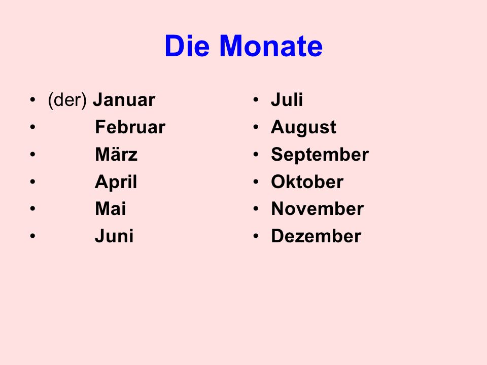 Die Monate (der) Januar Februar März April Mai Juni Juli August September Oktober November Dezember