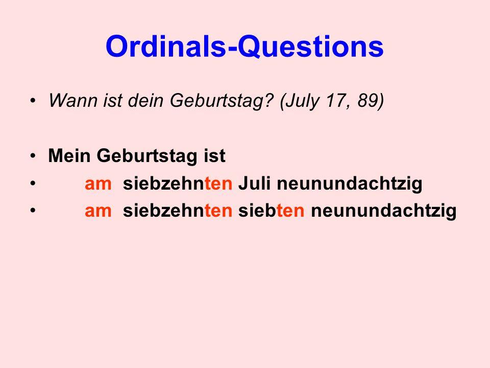 Ordinals-Questions Wann ist dein Geburtstag? (July 17, 89) Mein Geburtstag ist am siebzehnten Juli neunundachtzig am siebzehnten siebten neunundachtzi