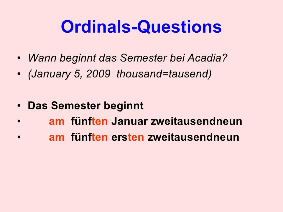 Ordinals-Questions Wann beginnt das Semester bei Acadia? (January 5, 2009 thousand=tausend) Das Semester beginnt am fünften Januar zweitausendneun am