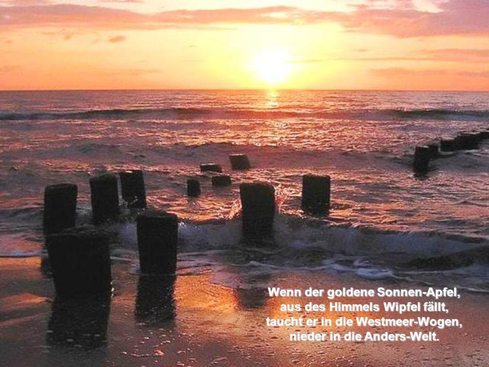 Wenn der goldene Sonnen-Apfel, aus des Himmels Wipfel fällt, taucht er in die Westmeer-Wogen, nieder in die Anders-Welt.