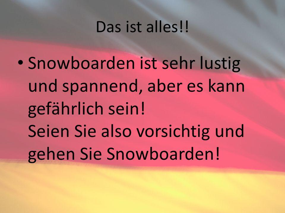Das ist alles!. Snowboarden ist sehr lustig und spannend, aber es kann gefährlich sein.