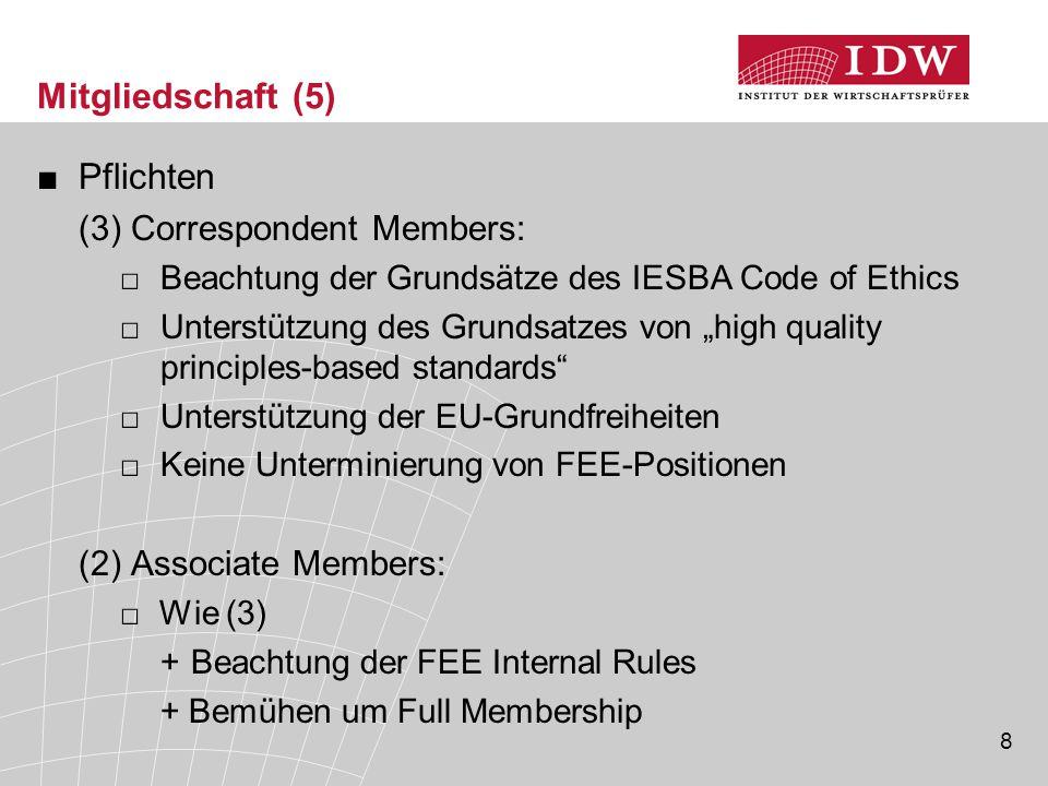 """8 Mitgliedschaft (5) ■Pflichten (3) Correspondent Members: □Beachtung der Grundsätze des IESBA Code of Ethics □Unterstützung des Grundsatzes von """"high quality principles-based standards □Unterstützung der EU-Grundfreiheiten □Keine Unterminierung von FEE-Positionen (2) Associate Members: □Wie (3) +Beachtung der FEE Internal Rules + Bemühen um Full Membership"""