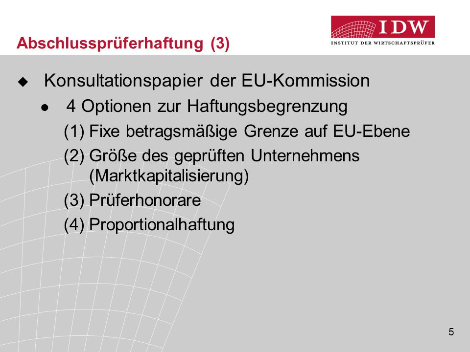 5 Abschlussprüferhaftung (3)  Konsultationspapier der EU-Kommission 4 Optionen zur Haftungsbegrenzung (1)Fixe betragsmäßige Grenze auf EU-Ebene (2)Gr