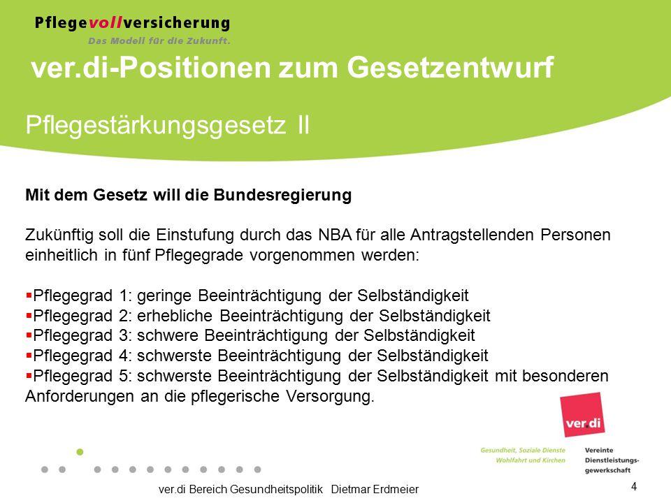 ver.di Bereich Gesundheitspolitik Dietmar Erdmeier 4 Pflegestärkungsgesetz II Mit dem Gesetz will die Bundesregierung Zukünftig soll die Einstufung du