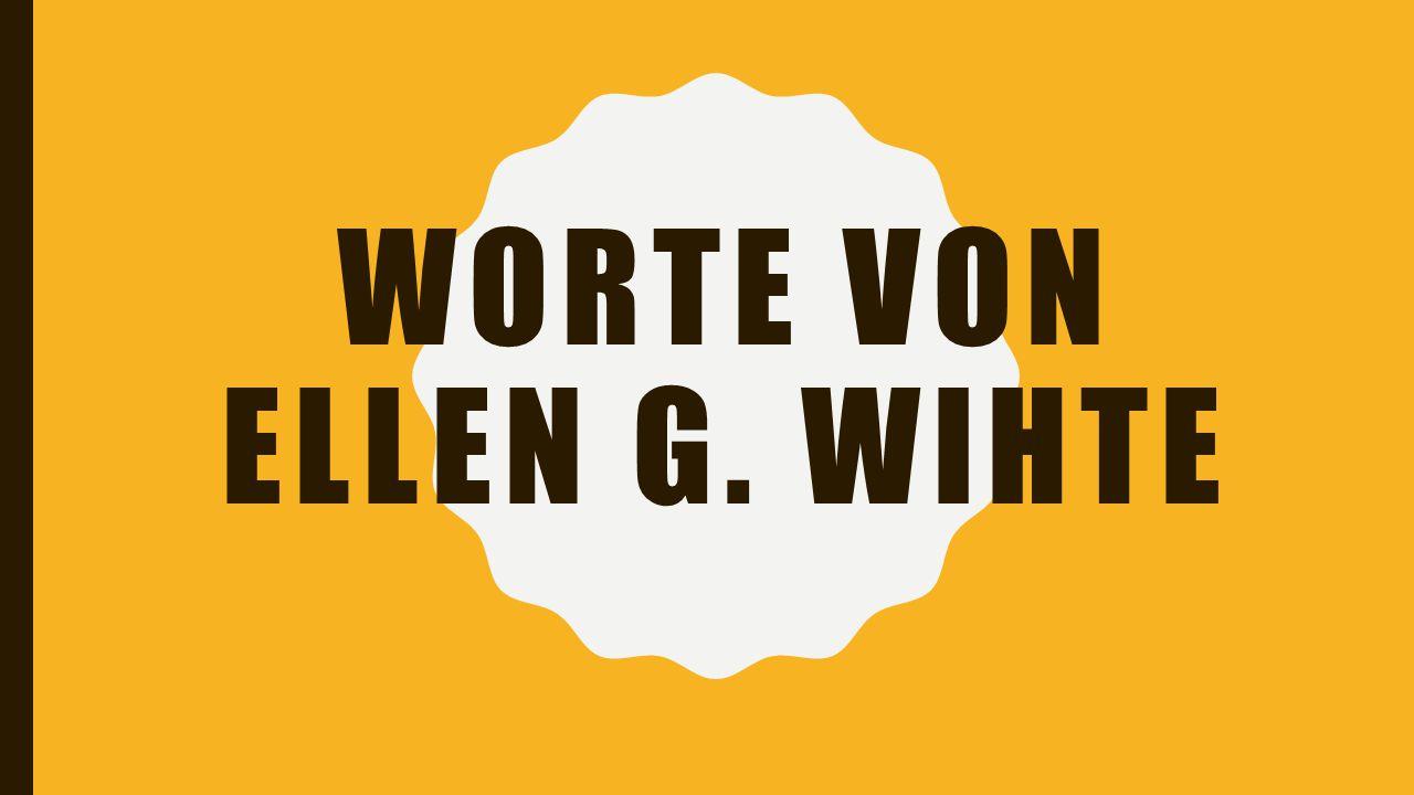 WORTE VON ELLEN G. WIHTE