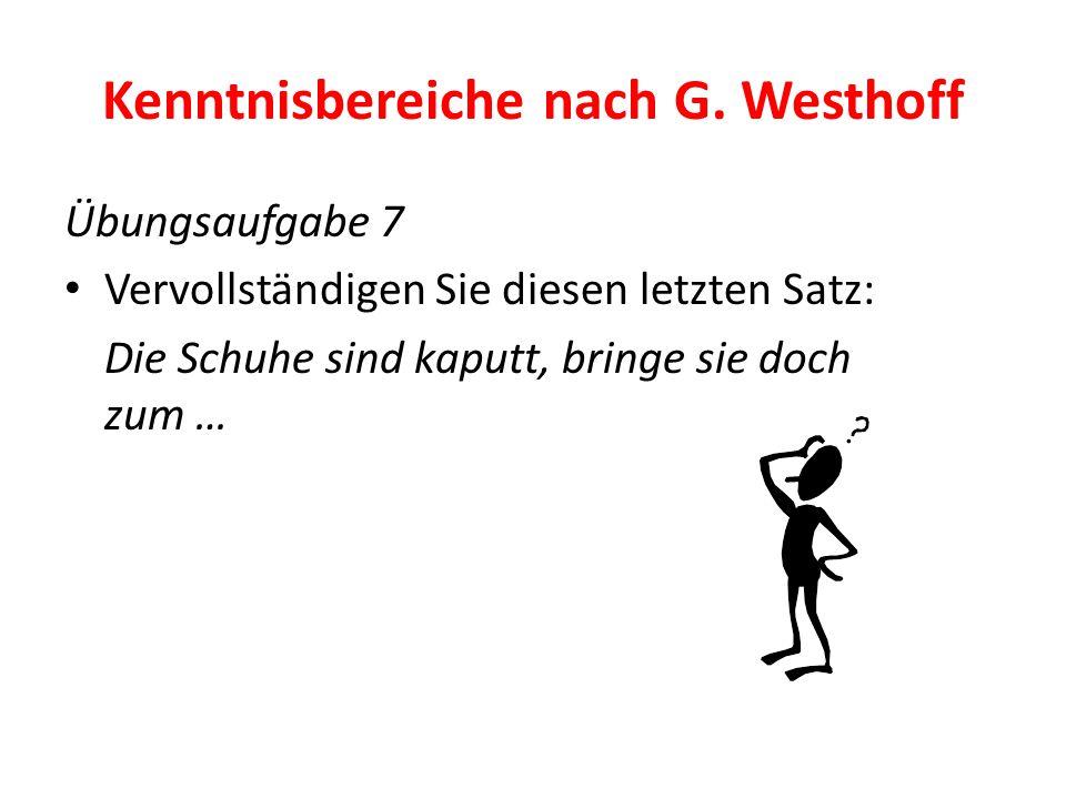 Kenntnisbereiche nach G. Westhoff Übungsaufgabe 7 Vervollständigen Sie diesen letzten Satz: Die Schuhe sind kaputt, bringe sie doch zum …