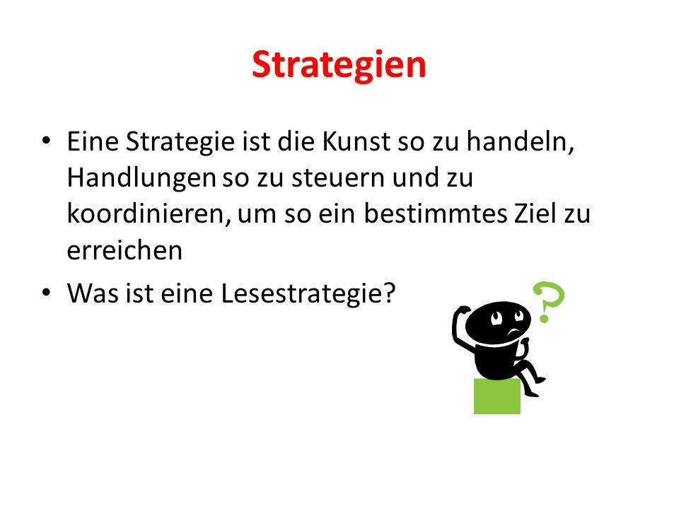 Strategien Eine Strategie ist die Kunst so zu handeln, Handlungen so zu steuern und zu koordinieren, um so ein bestimmtes Ziel zu erreichen Was ist eine Lesestrategie?