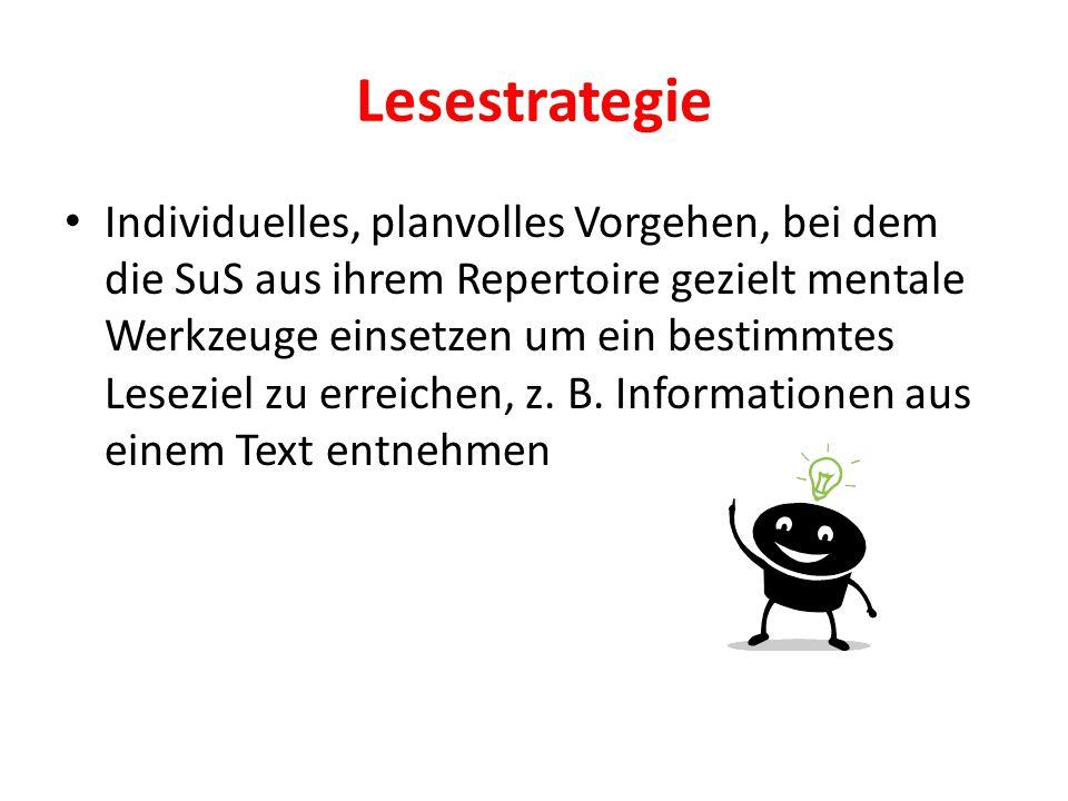 Lesestrategie Individuelles, planvolles Vorgehen, bei dem die SuS aus ihrem Repertoire gezielt mentale Werkzeuge einsetzen um ein bestimmtes Leseziel zu erreichen, z.