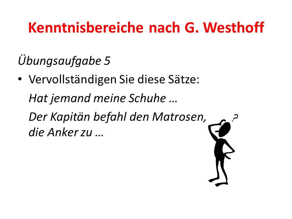 Kenntnisbereiche nach G. Westhoff Übungsaufgabe 5 Vervollständigen Sie diese Sätze: Hat jemand meine Schuhe … Der Kapitän befahl den Matrosen, die Ank
