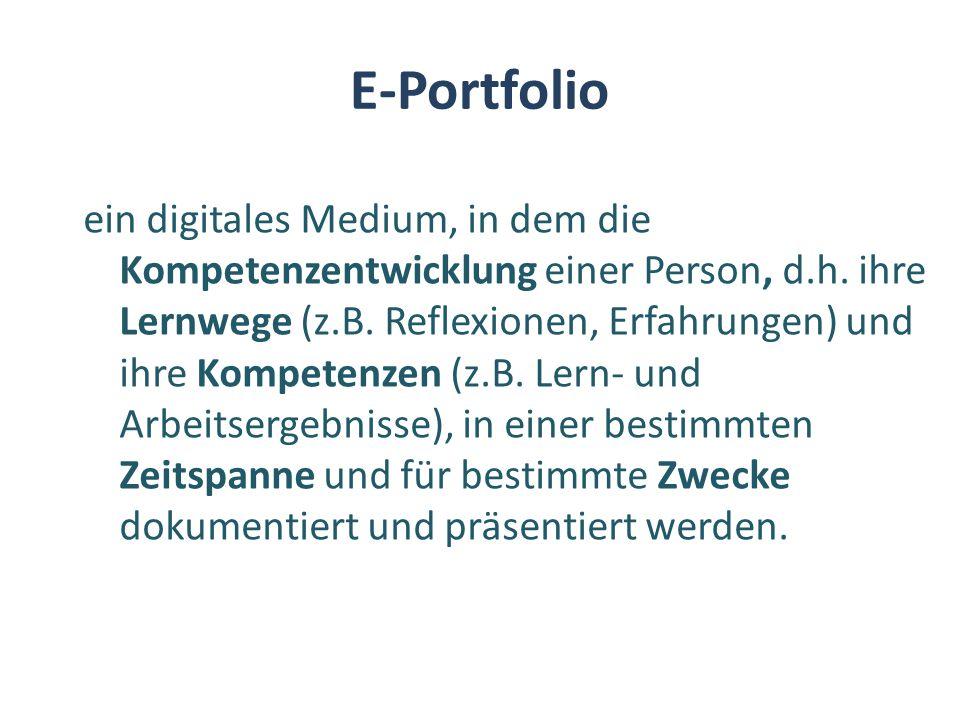 E-Portfolio ein digitales Medium, in dem die Kompetenzentwicklung einer Person, d.h. ihre Lernwege (z.B. Reflexionen, Erfahrungen) und ihre Kompetenze