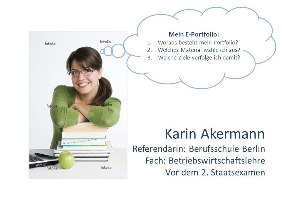 Karin Akermann Referendarin: Berufsschule Berlin Fach: Betriebswirtschaftslehre Vor dem 2. Staatsexamen Mein E-Portfolio: 1.Woraus besteht mein Portfo