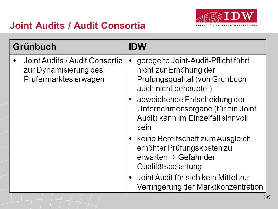 36 Joint Audits / Audit Consortia GrünbuchIDW  Joint Audits / Audit Consortia zur Dynamisierung des Prüfermarktes erwägen  geregelte Joint-Audit-Pflicht führt nicht zur Erhöhung der Prüfungsqualität (von Grünbuch auch nicht behauptet)  abweichende Entscheidung der Unternehmensorgane (für ein Joint Audit) kann im Einzelfall sinnvoll sein  keine Bereitschaft zum Ausgleich erhöhter Prüfungskosten zu erwarten  Gefahr der Qualitätsbelastung  Joint Audit für sich kein Mittel zur Verringerung der Marktkonzentration