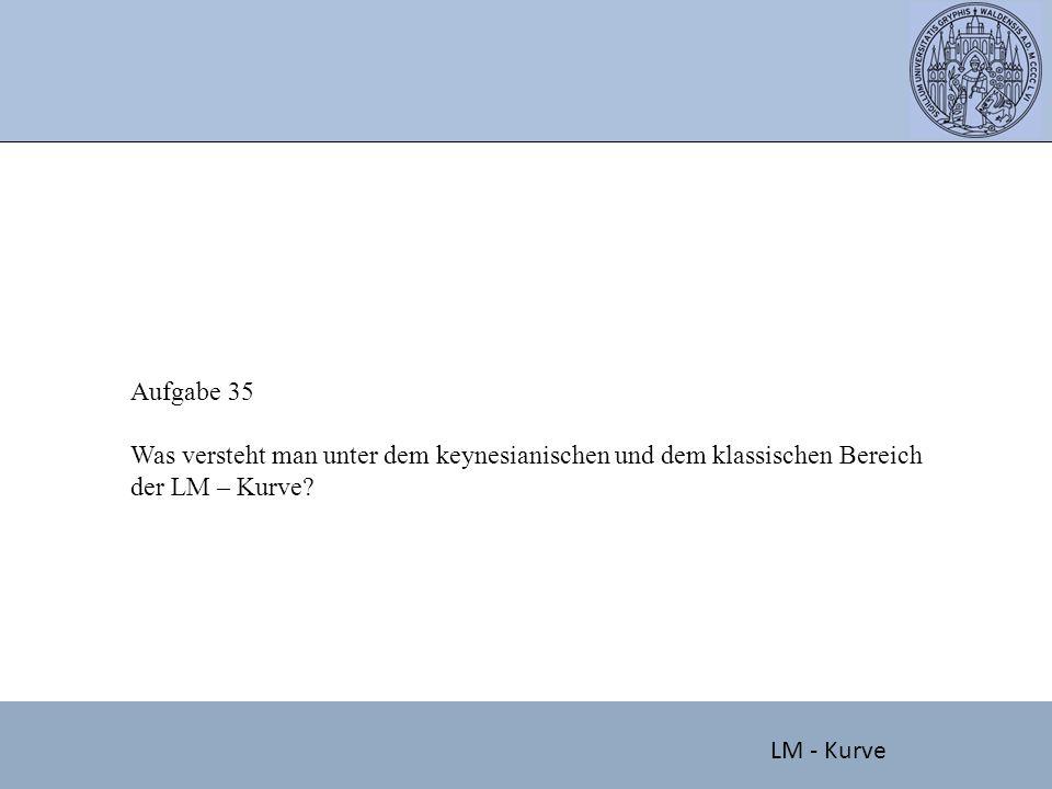 Aufgabe 35 Was versteht man unter dem keynesianischen und dem klassischen Bereich der LM – Kurve? LM - Kurve