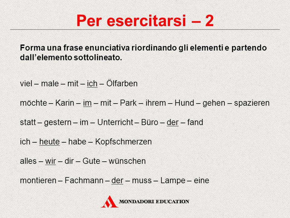 Per esercitarsi – 2 Forma una frase enunciativa riordinando gli elementi e partendo dall'elemento sottolineato. viel – male – mit – ich – Ölfarben möc