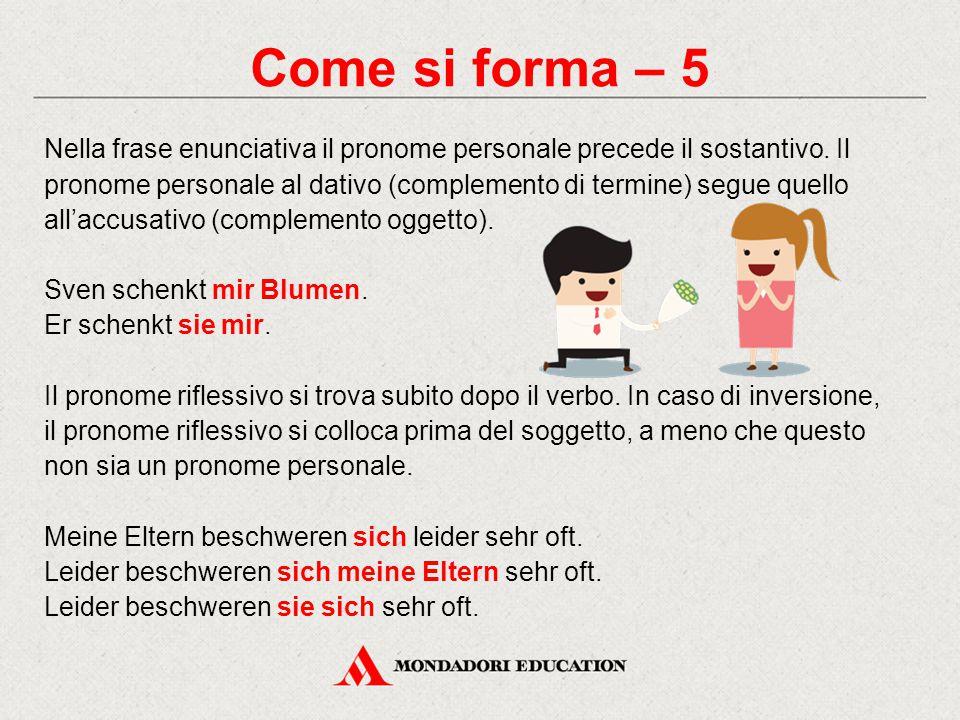 Come si forma – 5 Nella frase enunciativa il pronome personale precede il sostantivo. Il pronome personale al dativo (complemento di termine) segue qu