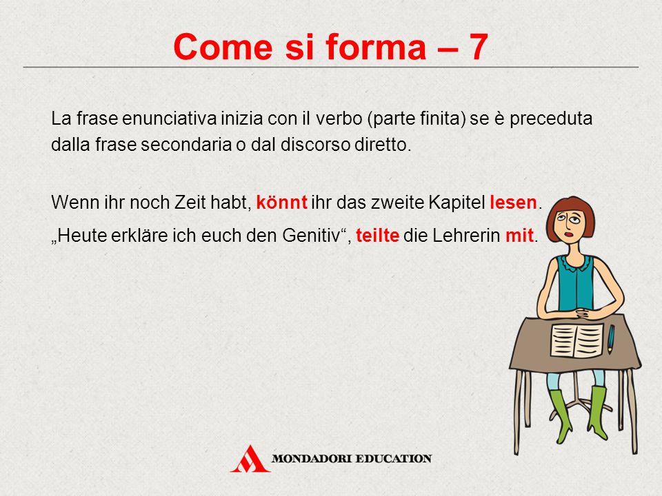 Come si forma – 7 La frase enunciativa inizia con il verbo (parte finita) se è preceduta dalla frase secondaria o dal discorso diretto. Wenn ihr noch