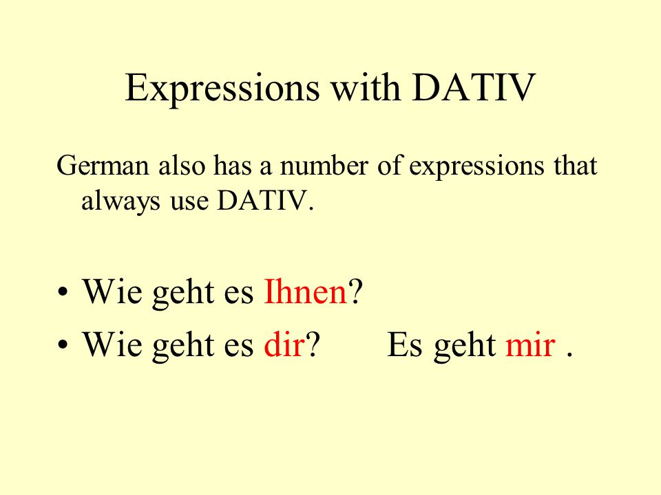 Expressions with DATIV German also has a number of expressions that always use DATIV. Wie geht es Ihnen? Wie geht es dir?Es geht mir.