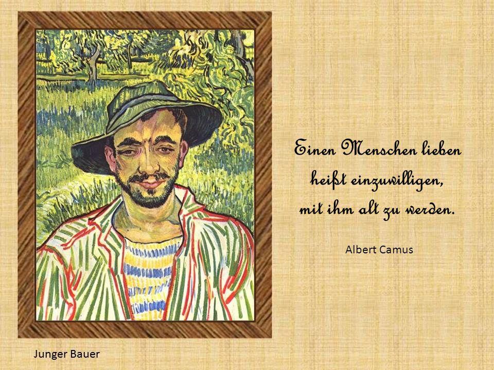 Einen Menschen lieben heißt einzuwilligen, mit ihm alt zu werden. Albert Camus