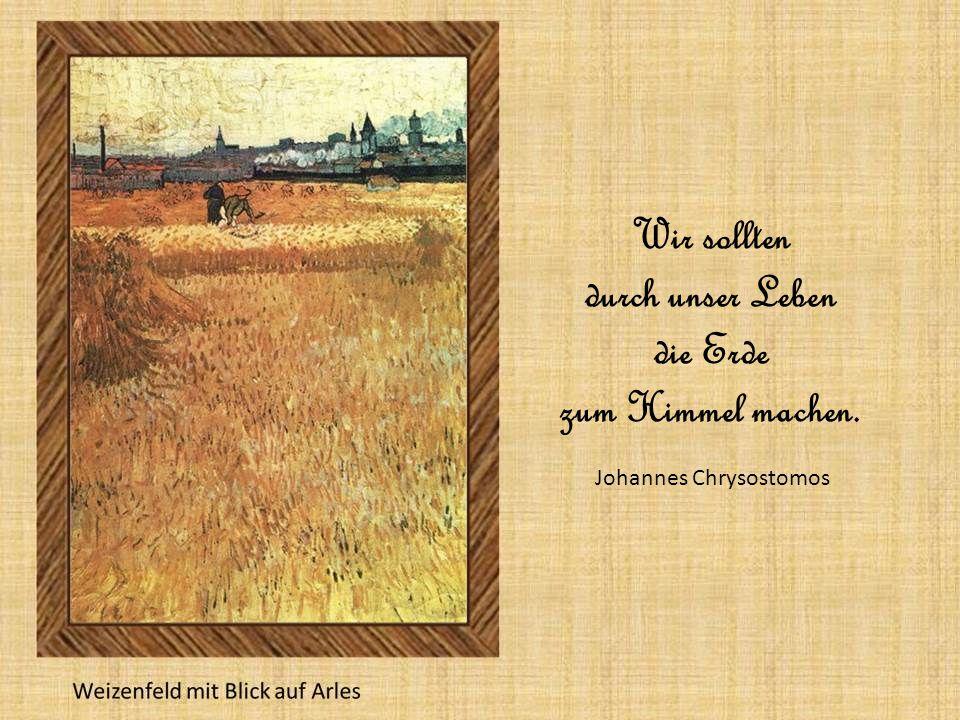 Wir sollten durch unser Leben die Erde zum Himmel machen. Johannes Chrysostomos